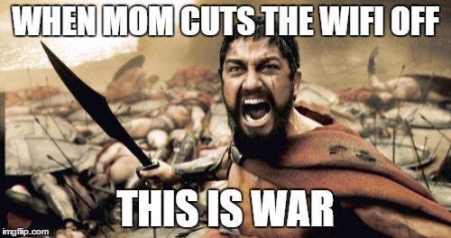 Sparta Leonidas Meme | WHEN MOM CUTS THE WIFI OFF THIS IS WAR | image tagged in memes,sparta leonidas | made w/ Imgflip meme maker