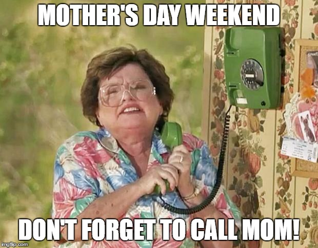 MOTHER'S DAY WEEKEND DON'T FORGET TO CALL MOM! | image tagged in six calls mom | made w/ Imgflip meme maker