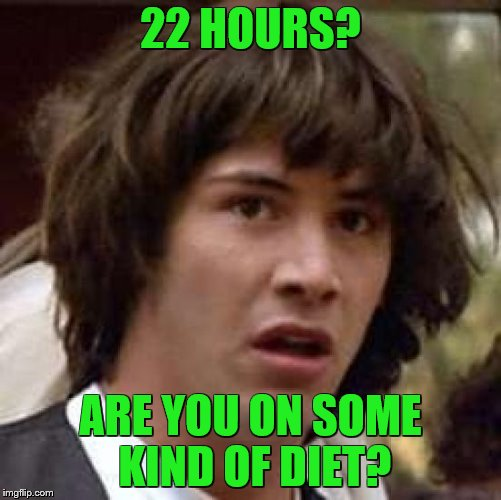 Conspiracy Keanu Meme | 22 HOURS? ARE YOU ON SOME KIND OF DIET? | image tagged in memes,conspiracy keanu | made w/ Imgflip meme maker