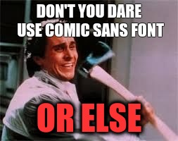 DON'T YOU DARE USE COMIC SANS FONT OR ELSE | image tagged in axe murder | made w/ Imgflip meme maker