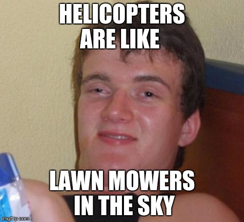 10 Guy Meme | HELICOPTERS ARE LIKE LAWN MOWERS IN THE SKY | image tagged in memes,10 guy | made w/ Imgflip meme maker