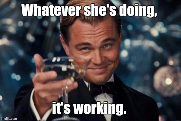Leonardo Dicaprio Cheers Meme | Whatever she's doing, it's working. | image tagged in memes,leonardo dicaprio cheers | made w/ Imgflip meme maker
