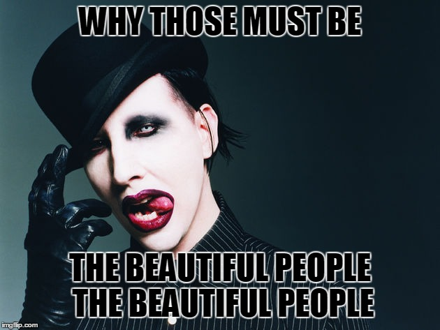 WHY THOSE MUST BE THE BEAUTIFUL PEOPLE THE BEAUTIFUL PEOPLE | made w/ Imgflip meme maker