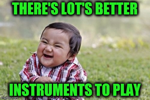 Evil Toddler Meme | THERE'S LOT'S BETTER INSTRUMENTS TO PLAY | image tagged in memes,evil toddler | made w/ Imgflip meme maker