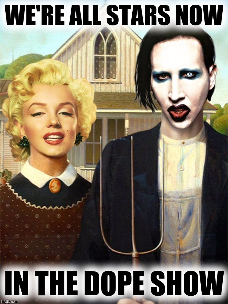 Marilyn Gothic |  WE'RE ALL STARS NOW; IN THE DOPE SHOW | image tagged in marilyn monroe,marilyn manson,we're all stars | made w/ Imgflip meme maker