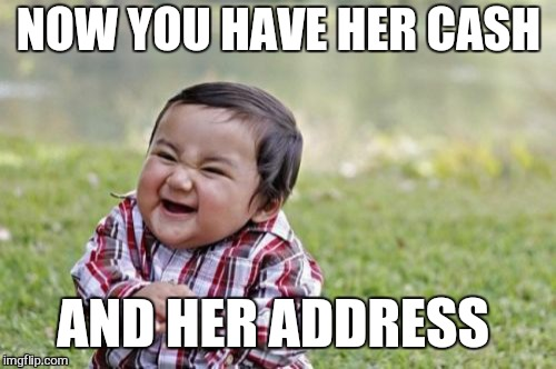 Evil Toddler Meme | NOW YOU HAVE HER CASH AND HER ADDRESS | image tagged in memes,evil toddler | made w/ Imgflip meme maker
