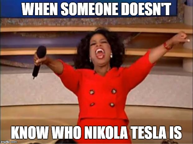 Oprah You Get A Meme | WHEN SOMEONE DOESN'T KNOW WHO NIKOLA TESLA IS | image tagged in memes,oprah you get a | made w/ Imgflip meme maker