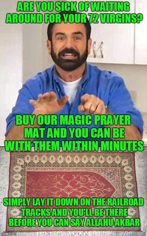 Magic carpets. | ARE YOU SICK OF WAITING AROUND FOR YOUR 72 VIRGINS? SIMPLY LAY IT DOWN ON THE RAILROAD TRACKS AND YOU'LL BE THERE BEFORE YOU CAN SAY ALLAHU  | image tagged in billy mays | made w/ Imgflip meme maker