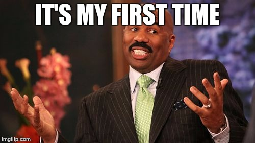 Steve Harvey Meme | IT'S MY FIRST TIME | image tagged in memes,steve harvey | made w/ Imgflip meme maker