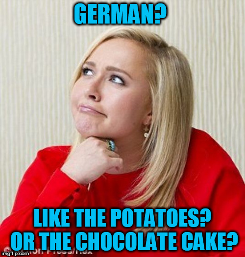 GERMAN? LIKE THE POTATOES? OR THE CHOCOLATE CAKE? | made w/ Imgflip meme maker
