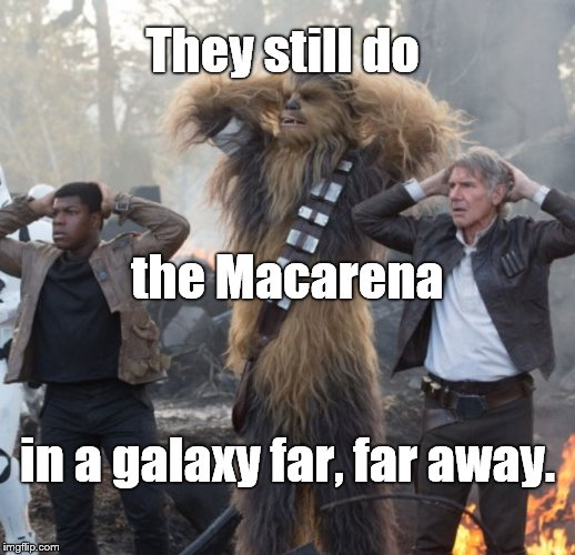 Credit for template to Texaspick before I got to imgflip. My caption just jumped out at me... | They still do in a galaxy far, far away. the Macarena | image tagged in starwars,macarena | made w/ Imgflip meme maker