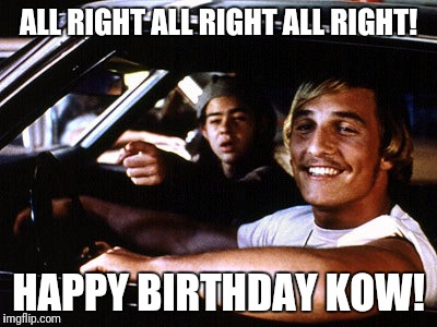 ALL RIGHT ALL RIGHT ALL RIGHT! HAPPY BIRTHDAY KOW! | image tagged in wooderson | made w/ Imgflip meme maker