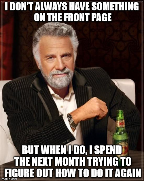 The Most Interesting Man In The World Meme | I DON'T ALWAYS HAVE SOMETHING ON THE FRONT PAGE BUT WHEN I DO, I SPEND THE NEXT MONTH TRYING TO FIGURE OUT HOW TO DO IT AGAIN | image tagged in memes,the most interesting man in the world | made w/ Imgflip meme maker