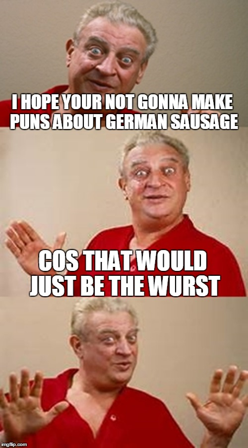 I HOPE YOUR NOT GONNA MAKE PUNS ABOUT GERMAN SAUSAGE COS THAT WOULD JUST BE THE WURST | made w/ Imgflip meme maker