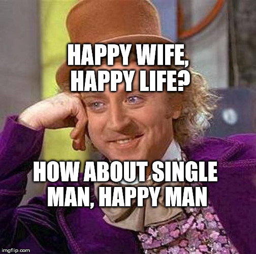 Creepy Condescending Wonka Meme | HAPPY WIFE, HAPPY LIFE? HOW ABOUT SINGLE MAN, HAPPY MAN | image tagged in memes,creepy condescending wonka | made w/ Imgflip meme maker
