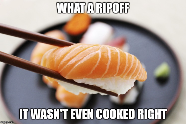 WHAT A RIPOFF IT WASN'T EVEN COOKED RIGHT | image tagged in sushi | made w/ Imgflip meme maker