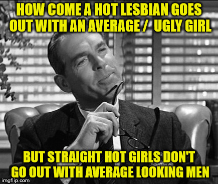 HOW COME A HOT LESBIAN GOES OUT WITH AN AVERAGE /  UGLY GIRL BUT STRAIGHT HOT GIRLS DON'T GO OUT WITH AVERAGE LOOKING MEN | made w/ Imgflip meme maker