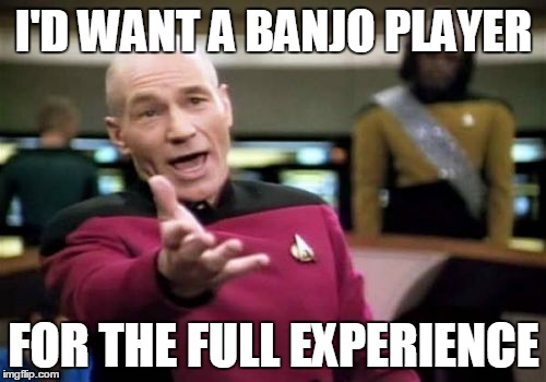 Picard Wtf Meme | I'D WANT A BANJO PLAYER FOR THE FULL EXPERIENCE | image tagged in memes,picard wtf | made w/ Imgflip meme maker