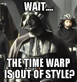 Darth Vader | WAIT.... THE TIME WARP IS OUT OF STYLE? | image tagged in darth vader | made w/ Imgflip meme maker