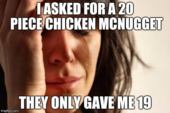 First World Problems Meme | I ASKED FOR A 20 PIECE CHICKEN MCNUGGET THEY ONLY GAVE ME 19 | image tagged in memes,first world problems | made w/ Imgflip meme maker