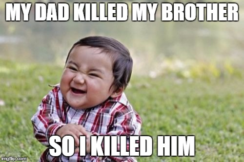Evil Toddler Meme | MY DAD KILLED MY BROTHER SO I KILLED HIM | image tagged in memes,evil toddler | made w/ Imgflip meme maker