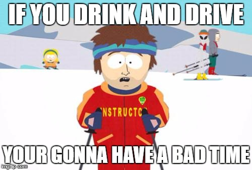 South Park Ski Instructor | IF YOU DRINK AND DRIVE YOUR GONNA HAVE A BAD TIME | image tagged in south park ski instructor | made w/ Imgflip meme maker