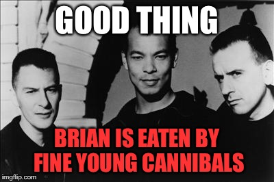 GOOD THING BRIAN IS EATEN BY FINE YOUNG CANNIBALS | made w/ Imgflip meme maker