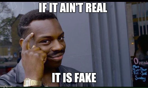 Roll Safe Think About It Meme | IF IT AIN'T REAL IT IS FAKE | image tagged in thinking black guy | made w/ Imgflip meme maker