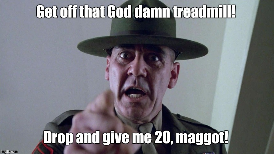 Get off that Go***amn treadmill! Drop and give me 20, maggot! | made w/ Imgflip meme maker