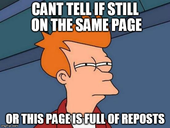 Has this ever happened to you? | CANT TELL IF STILL ON THE SAME PAGE OR THIS PAGE IS FULL OF REPOSTS | image tagged in memes,futurama fry | made w/ Imgflip meme maker