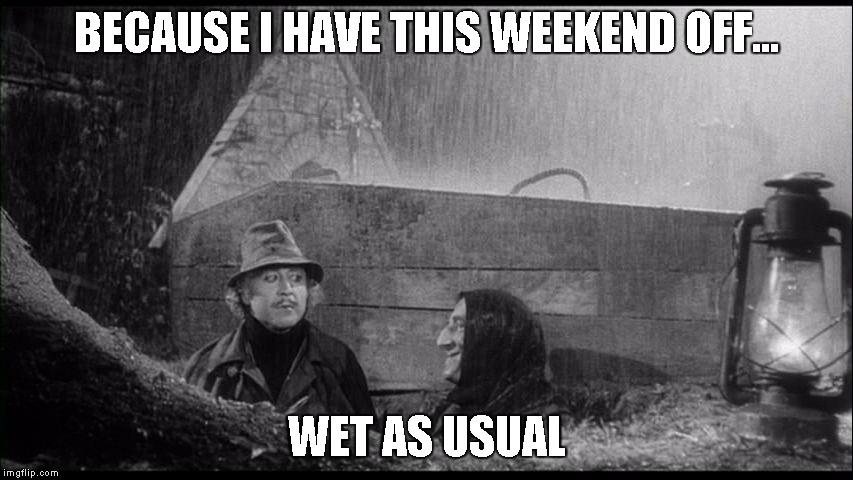 Could be worse | BECAUSE I HAVE THIS WEEKEND OFF... WET AS USUAL | image tagged in could be worse | made w/ Imgflip meme maker