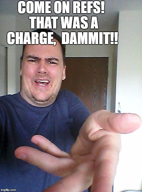 wow! | COME ON REFS!  THAT WAS A CHARGE,  DAMMIT!! | image tagged in wow | made w/ Imgflip meme maker