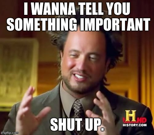 Ancient Aliens Meme | I WANNA TELL YOU SOMETHING IMPORTANT SHUT UP. | image tagged in memes,ancient aliens | made w/ Imgflip meme maker