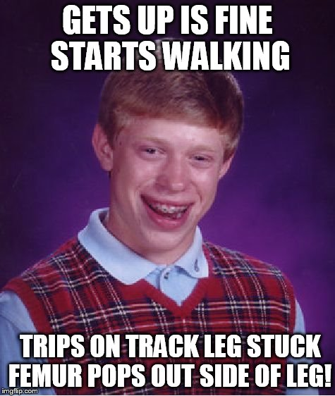 Bad Luck Brian Meme | GETS UP IS FINE STARTS WALKING TRIPS ON TRACK LEG STUCK FEMUR POPS OUT SIDE OF LEG! | image tagged in memes,bad luck brian | made w/ Imgflip meme maker