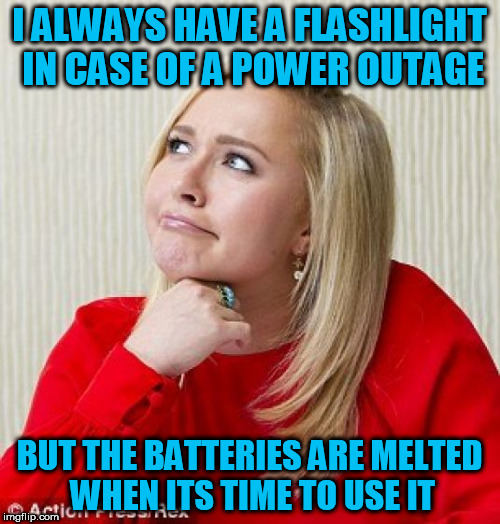 I ALWAYS HAVE A FLASHLIGHT IN CASE OF A POWER OUTAGE BUT THE BATTERIES ARE MELTED WHEN ITS TIME TO USE IT | made w/ Imgflip meme maker