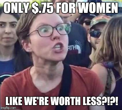 ONLY $.75 FOR WOMEN LIKE WE'RE WORTH LESS?!?! | made w/ Imgflip meme maker