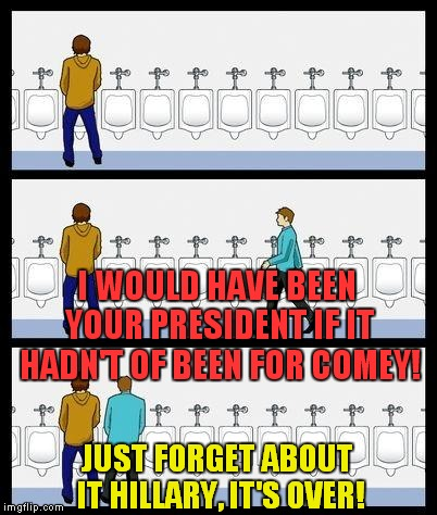 Meanwhile, in the Men's room | I WOULD HAVE BEEN YOUR PRESIDENT IF IT HADN'T OF BEEN FOR COMEY! JUST FORGET ABOUT IT HILLARY, IT'S OVER! | image tagged in urinal guy,hillary pees standing up | made w/ Imgflip meme maker