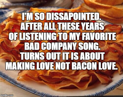I'M SO DISSAPOINTED. AFTER ALL THESE YEARS OF LISTENING TO MY FAVORITE BAD COMPANY SONG. TURNS OUT IT IS ABOUT MAKING LOVE NOT BACON LOVE. | image tagged in bacon love,bad company | made w/ Imgflip meme maker