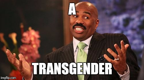Steve Harvey Meme | A TRANSGENDER | image tagged in memes,steve harvey | made w/ Imgflip meme maker