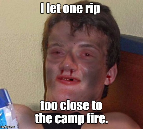 1m9k9c.jpg | I let one rip too close to the camp fire. | image tagged in 1m9k9cjpg | made w/ Imgflip meme maker