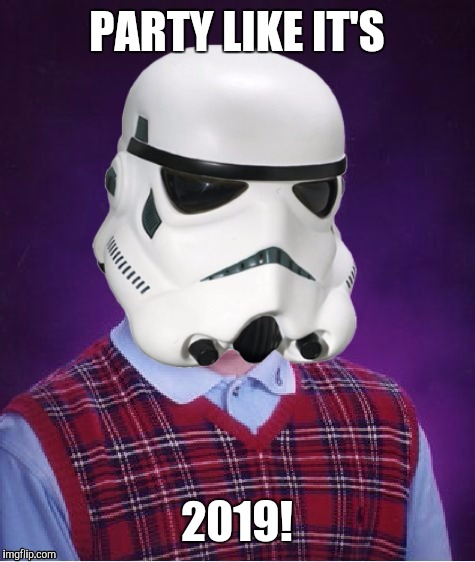 Bad Luck Stormtrooper | PARTY LIKE IT'S 2019! | image tagged in bad luck stormtrooper | made w/ Imgflip meme maker