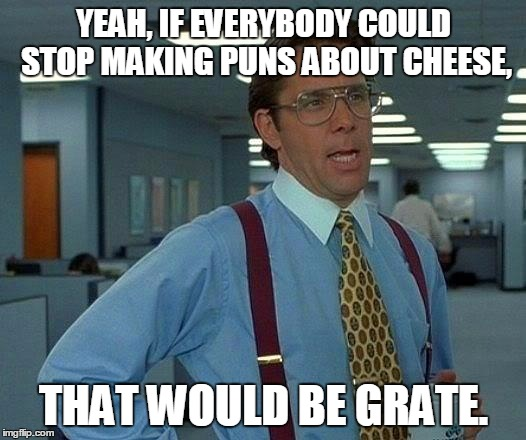 That Would Be Great Meme | YEAH, IF EVERYBODY COULD STOP MAKING PUNS ABOUT CHEESE, THAT WOULD BE GRATE. | image tagged in memes,that would be great | made w/ Imgflip meme maker
