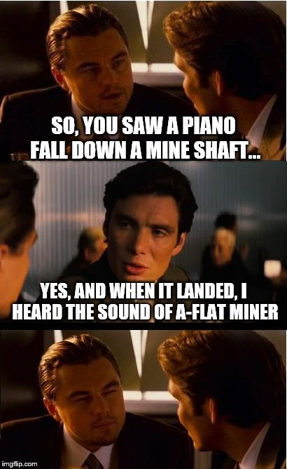 and the piano fell down the mine shaft... | SO, YOU SAW A PIANO FALL DOWN A MINE SHAFT... YES, AND WHEN IT LANDED, I HEARD THE SOUND OF A-FLAT MINER | image tagged in memes,inception | made w/ Imgflip meme maker