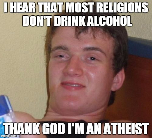 Irony | I HEAR THAT MOST RELIGIONS DON'T DRINK ALCOHOL THANK GOD I'M AN ATHEIST | image tagged in memes,10 guy,irony,atheist | made w/ Imgflip meme maker