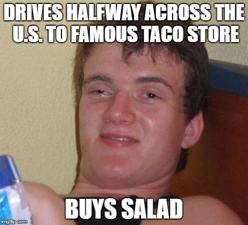 10 Guy Meme | DRIVES HALFWAY ACROSS THE U.S. TO FAMOUS TACO STORE BUYS SALAD | image tagged in memes,10 guy | made w/ Imgflip meme maker