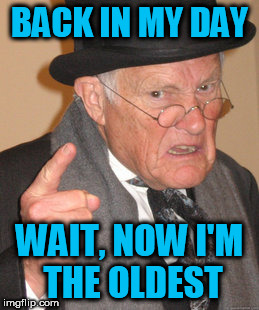 Back In My Day Meme | BACK IN MY DAY WAIT, NOW I'M THE OLDEST | image tagged in memes,back in my day | made w/ Imgflip meme maker