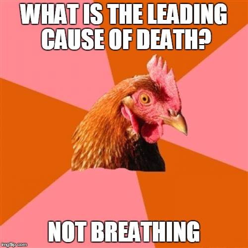 Anti Joke Chicken Meme | WHAT IS THE LEADING CAUSE OF DEATH? NOT BREATHING | image tagged in memes,anti joke chicken | made w/ Imgflip meme maker