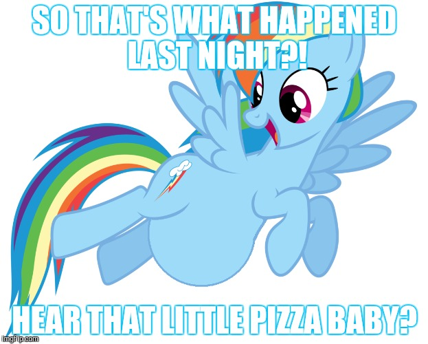 SO THAT'S WHAT HAPPENED LAST NIGHT?! HEAR THAT LITTLE PIZZA BABY? | made w/ Imgflip meme maker