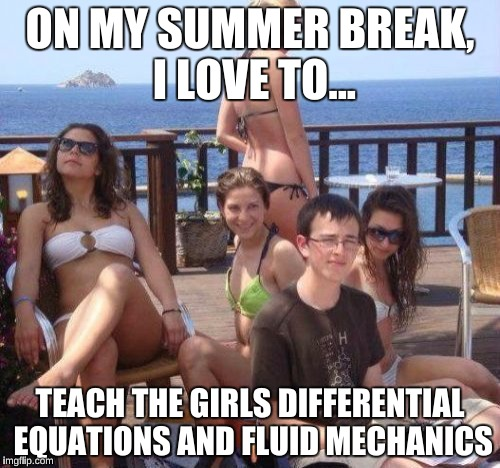 Priority Peter Meme | ON MY SUMMER BREAK, I LOVE TO... TEACH THE GIRLS DIFFERENTIAL EQUATIONS AND FLUID MECHANICS | image tagged in memes,priority peter | made w/ Imgflip meme maker