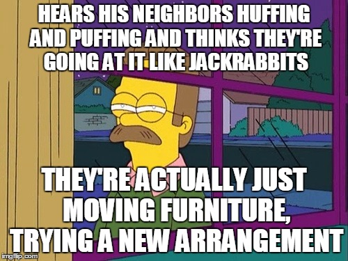 blind ned flanders | HEARS HIS NEIGHBORS HUFFING AND PUFFING AND THINKS THEY'RE GOING AT IT LIKE JACKRABBITS THEY'RE ACTUALLY JUST MOVING FURNITURE, TRYING A NEW | image tagged in blind ned flanders | made w/ Imgflip meme maker